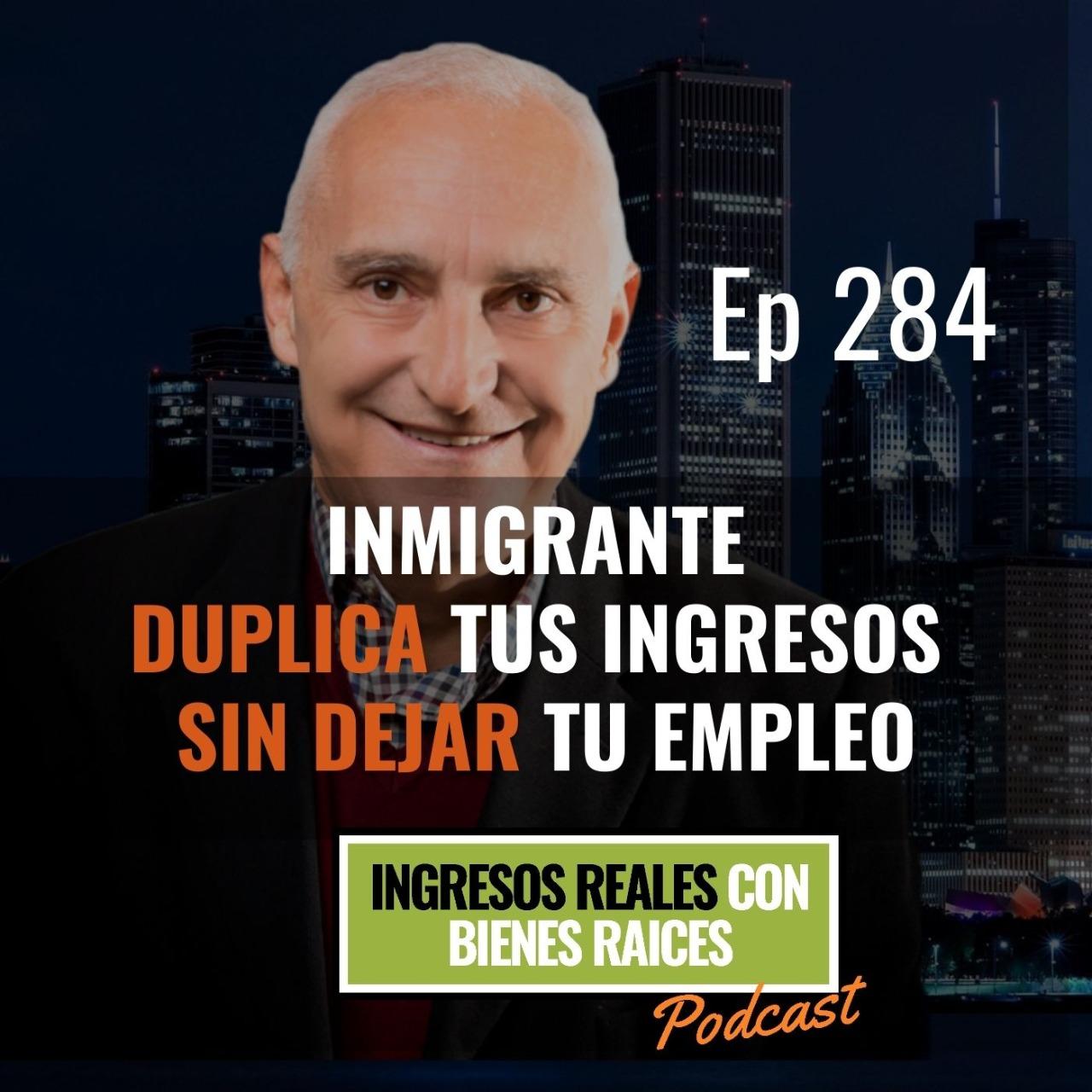 E284 –  Inmigrante Duplica tus Ingresos sin Dejar tu Empleo